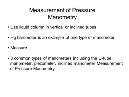 Measurement of Pressure Manometry Use liquid column in vertical or inclined tubes Hg barometer is an example of one type of manometer Measure 3 common.