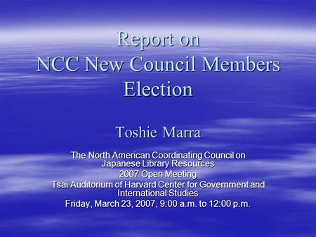 Report on NCC New Council Members Election Toshie Marra The North American Coordinating Council on Japanese Library Resources 2007 Open Meeting Tsai Auditorium.