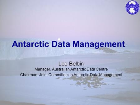 Antarctic Data Management Lee Belbin Manager, Australian Antarctic Data Centre Chairman, Joint Committee on Antarctic Data Management.