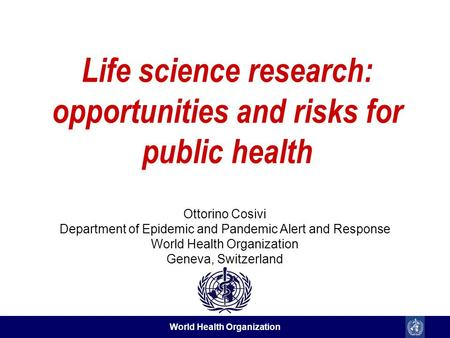 World Health Organization Life science research: opportunities and risks for public health Ottorino Cosivi Department of Epidemic and Pandemic Alert and.