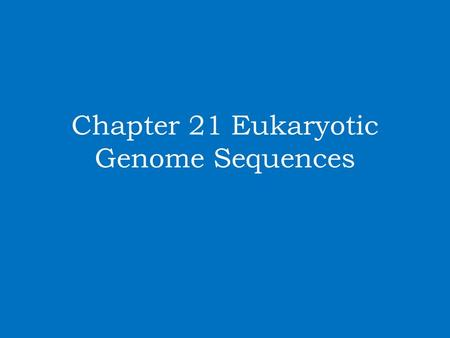 Chapter 21 Eukaryotic Genome Sequences. Genomics Genomics and the ability of sequencing entire genomes has generated and continues to generate volumes.