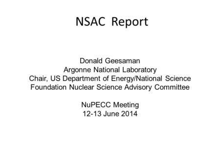 NSAC Report Donald Geesaman Argonne National Laboratory Chair, US Department of Energy/National Science Foundation Nuclear Science Advisory Committee NuPECC.