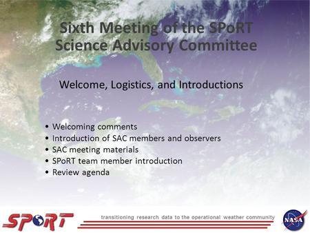 Transitioning research data to the operational weather community Welcome, Logistics, and Introductions Sixth Meeting of the SPoRT Science Advisory Committee.