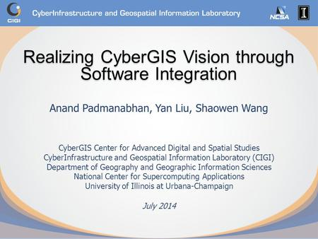 Realizing CyberGIS Vision through Software Integration Anand Padmanabhan, Yan Liu, Shaowen Wang CyberGIS Center for Advanced Digital and Spatial Studies.