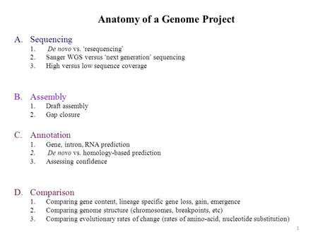 Anatomy of a Genome Project A.Sequencing 1. De novo vs. 'resequencing' 2.Sanger WGS versus 'next generation' sequencing 3.High versus low sequence coverage.