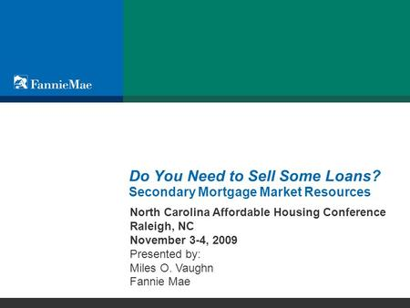 © 2009 Fannie Mae Do You Need to Sell Some Loans? Secondary Mortgage Market Resources North Carolina Affordable Housing Conference Raleigh, NC November.
