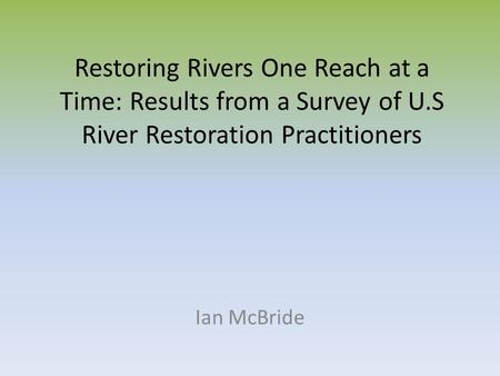 Restoring Rivers One Reach at a Time: Results from a Survey of U.S River Restoration Practitioners Ian McBride.
