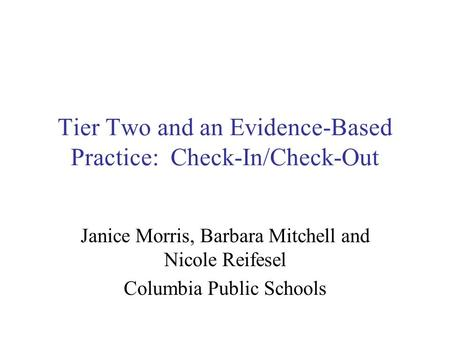 Tier Two and an Evidence-Based Practice: Check-In/Check-Out Janice Morris, Barbara Mitchell and Nicole Reifesel Columbia Public Schools.