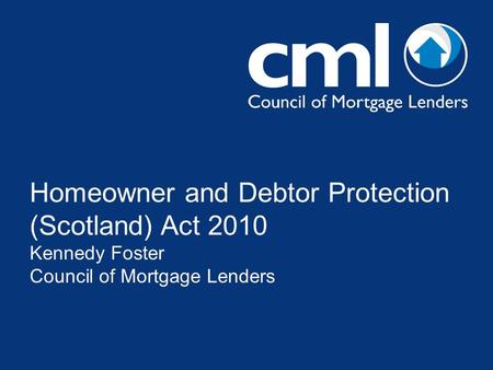 Homeowner and Debtor Protection (Scotland) Act 2010 Kennedy Foster Council of Mortgage Lenders.