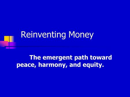 Reinventing Money The emergent path toward peace, harmony, and equity.