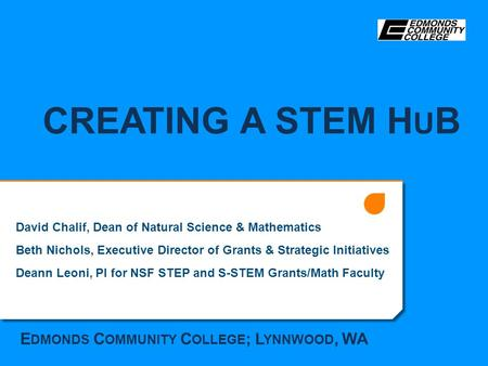 CREATING A STEM H U B David Chalif, Dean of Natural Science & Mathematics Beth Nichols, Executive Director of Grants & Strategic Initiatives Deann Leoni,