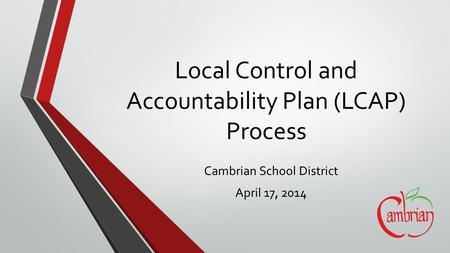 Local Control and Accountability Plan (LCAP) Process Cambrian School District April 17, 2014.