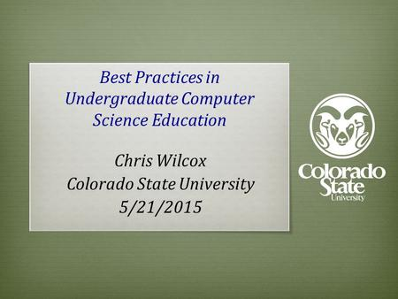 Best Practices in Undergraduate Computer Science Education Chris Wilcox Colorado State University 5/21/2015.
