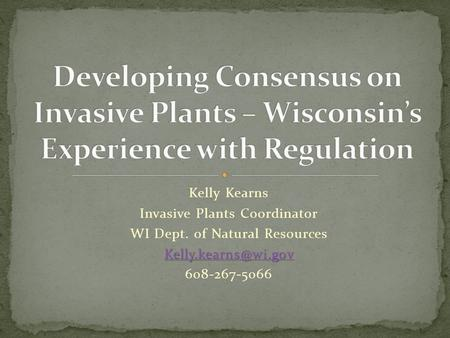 Kelly Kearns Invasive Plants Coordinator WI Dept. of Natural Resources 608-267-5066.