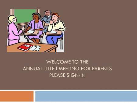 WELCOME TO THE ANNUAL TITLE I MEETING FOR PARENTS PLEASE SIGN-IN.