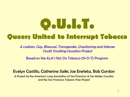 1 Q.U.I.T. Queers United to Interrupt Tobacco A Lesbian, Gay, Bisexual, Transgender, Questioning and Intersex Youth Smoking Cessation Project Based on.