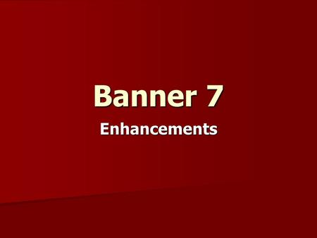 Banner 7 Enhancements. What's different from 6.x to 7.x? Main Menu Changes Main Menu Changes Toolbars Toolbars Flexible Screen Resolution Flexible Screen.