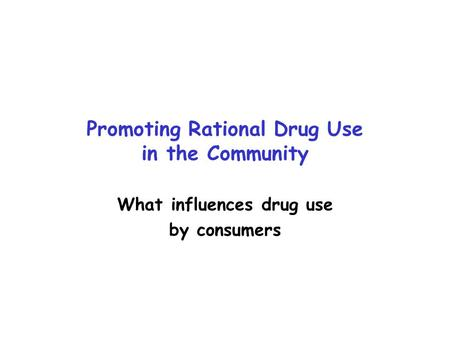 Promoting Rational Drug Use in the Community What influences drug use by consumers.