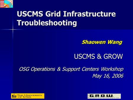 USCMS Grid Infrastructure Troubleshooting Shaowen Wang USCMS & GROW OSG Operations & Support Centers Workshop May 16, 2006.