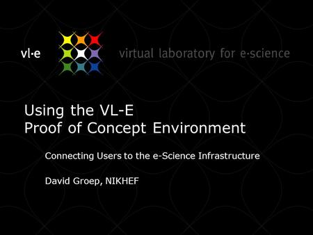 Using the VL-E Proof of Concept Environment Connecting Users to the e-Science Infrastructure David Groep, NIKHEF.