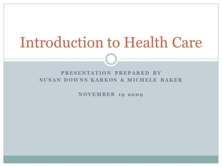 PRESENTATION PREPARED BY SUSAN DOWNS KARKOS & MICHELE BAKER NOVEMBER 19 2009 Introduction to Health Care.