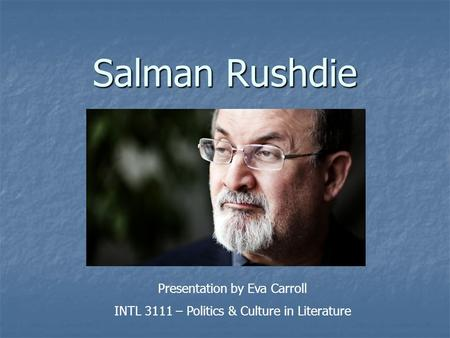 Salman Rushdie Presentation by Eva Carroll INTL 3111 – Politics & Culture in Literature.