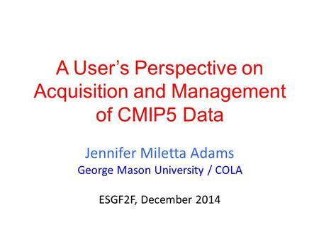 A User's Perspective on Acquisition and Management of CMIP5 Data Jennifer Miletta Adams George Mason University / COLA ESGF2F, December 2014.
