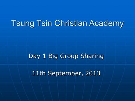 Tsung Tsin Christian Academy Day 1 Big Group Sharing 11th September, 2013.