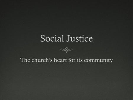 Social JusticeSocial Justice The church's heart for its community.
