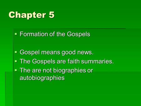 Chapter 5  Formation of the Gospels  Gospel means good news.  The Gospels are faith summaries.  The are not biographies or autobiographies.