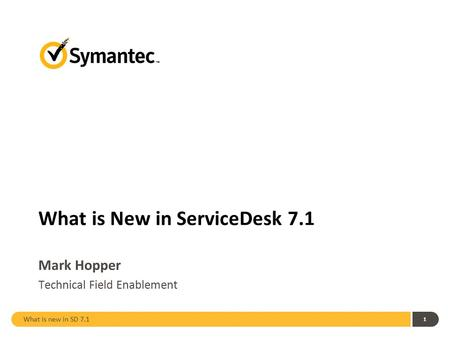 What is new in SD 7.1 1 What is New in ServiceDesk 7.1 Mark Hopper Technical Field Enablement.