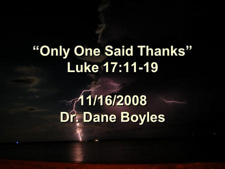 """Only One Said Thanks"" Luke 17:11-19 11/16/2008 Dr. Dane Boyles."