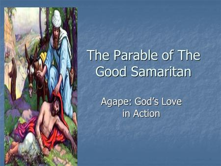 The Parable of The Good Samaritan Agape: God's Love in Action.