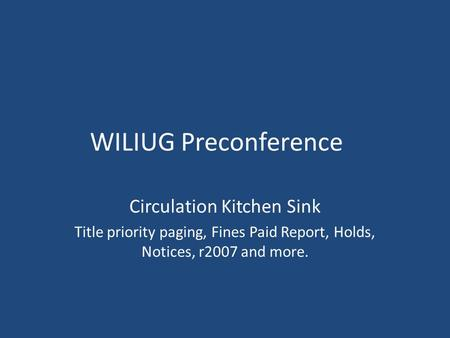 WILIUG Preconference Circulation Kitchen Sink Title priority paging, Fines Paid Report, Holds, Notices, r2007 and more.