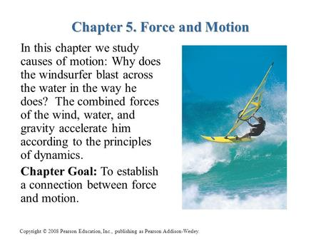 Copyright © 2008 Pearson Education, Inc., publishing as Pearson Addison-Wesley. Chapter 5. Force and Motion In this chapter we study causes of motion: