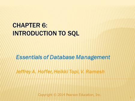 CHAPTER 6: INTRODUCTION TO SQL Copyright © 2014 Pearson Education, Inc. 1 Essentials of Database Management Jeffrey A. Hoffer, Heikki Topi, V. Ramesh.