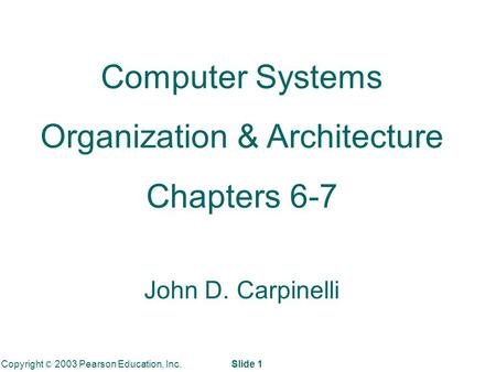 Copyright © 2003 Pearson Education, Inc. Slide 1 Computer Systems Organization & Architecture Chapters 6-7 John D. Carpinelli.