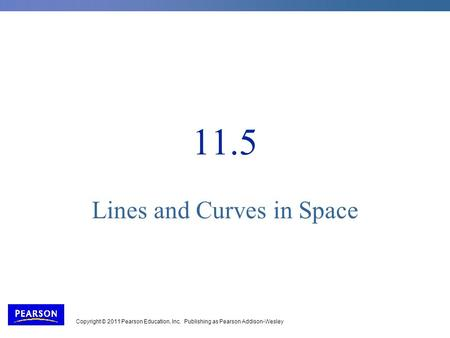 Copyright © 2011 Pearson Education, Inc. Publishing as Pearson Addison-Wesley 11.5 Lines and Curves in Space.