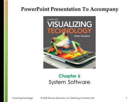 Visualizing Technology© 2012 Pearson Education, Inc. Publishing as Prentice Hall1 PowerPoint Presentation To Accompany Chapter 6 System Software.