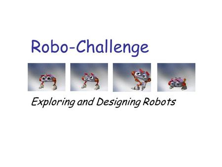 Robo-Challenge Exploring and Designing Robots. Who are we? n What is a robot? n Can you name some robots and what they do?