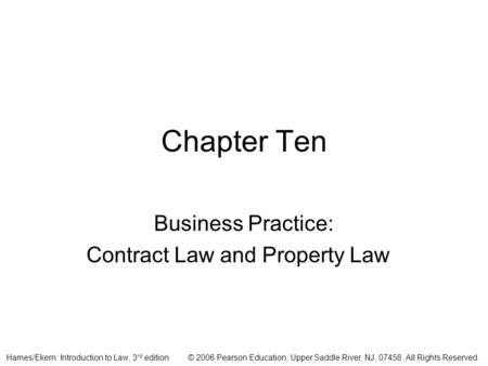 © 2006 Pearson Education, Upper Saddle River, NJ, 07458. All Rights Reserved.Hames/Ekern: Introduction to Law, 3 rd edition Chapter Ten Business Practice:
