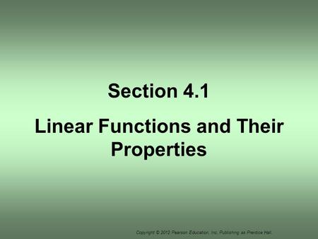 Copyright © 2012 Pearson Education, Inc. Publishing as Prentice Hall. Section 4.1 Linear Functions and Their Properties.