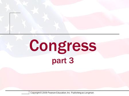 Copyright © 2009 Pearson Education, Inc. Publishing as Longman. Congress part 3.