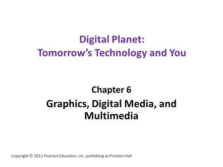 Digital Planet: Tomorrow's Technology and You Chapter 6 Graphics, Digital Media, and Multimedia Copyright © 2012 Pearson Education, Inc. publishing as.