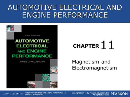 CHAPTER Magnetism and Electromagnetism 11 Copyright © 2016 by Pearson Education, Inc. All Rights Reserved Automotive Electrical and Engine Performance,