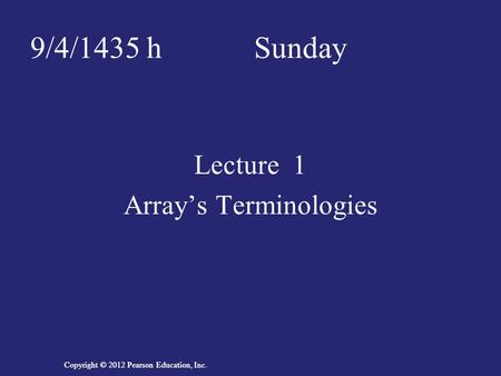 Copyright © 2012 Pearson Education, Inc. 9/4/1435 h Sunday Lecture 1 Array's Terminologies.