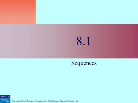 Copyright © 2007 Pearson Education, Inc. Publishing as Pearson Prentice Hall 8.1 Sequences.