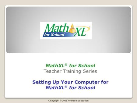 Copyright © 2008 Pearson Education MathXL ® for School Teacher Training Series Setting Up Your Computer for MathXL ® for School.
