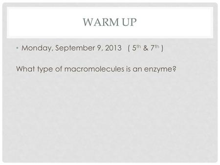 Monday, September 9, 2013 ( 5 th & 7 th ) What type of macromolecules is an enzyme? WARM UP.