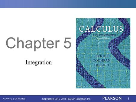 1 Copyright © 2015, 2011 Pearson Education, Inc. Chapter 5 Integration.